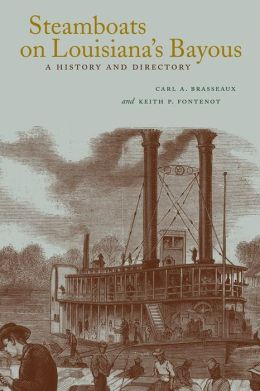 Steamboats on Louisiana's Bayous: A History and Directory Carl A. Brasseaux and Keith P. Fontenot