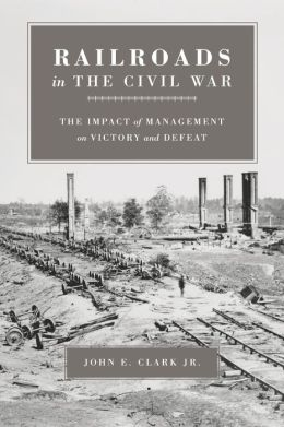 Railroads in the Civil War: The Impact of Management on Victory and Defeat