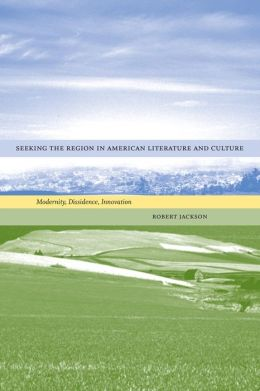 Seeking the Region in American Literature and Culture: Modernity, Dissidence, Innovation