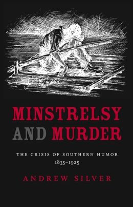 Minstrelsy and Murder: The Crisis of Southern Humor, 1835-1925