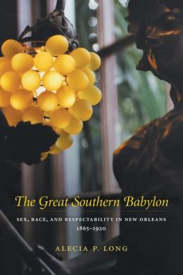 The Great Southern Babylon: Sex, Race, and Respectability in New Orleans, 1865-1920