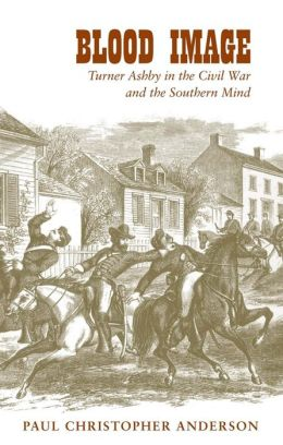 Blood Image: Turner Ashby in the Civil War and the Southern Mind