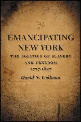 Emancipating New York: The Politics of Slavery and Freedom, 1777-1827