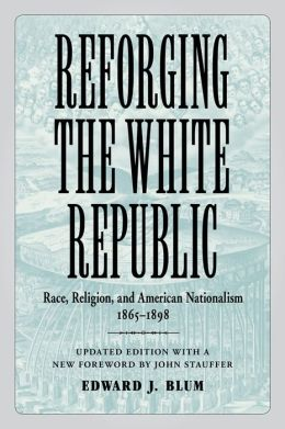 Reforging the White Republic: Race, Religion, and American Nationalism, 1865-1898