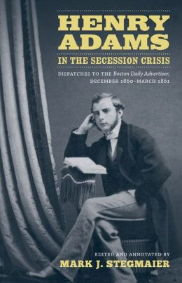 Henry Adams in the Secession Crisis: Dispatches to the Boston Daily Advertiser, December 1860-March 1861