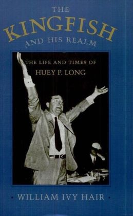 The Kingfish and His Realm: The Life and Times of Huey P. Long