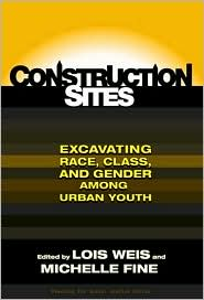 Construction Sites: Excavating Race, Class, and Gender Among Urban Youth