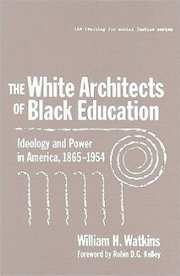 The White Architects of Black Education: Ideology and Power in America, 1865-1954