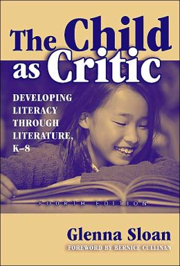 The Child as Critic: Developing Literacy Through Literature: K-8 Fourth Edition