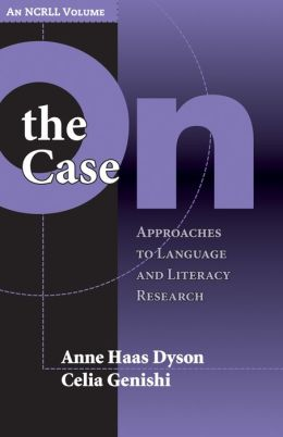On the Case: Approaches to Language and Literacy Research (an NCRLL Volume)