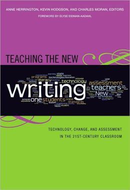 Teaching the New Writing: Technology, Change, and Assessment in the 21st Century Classroom