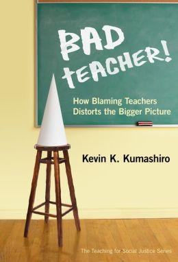 Bad Teacher!: How Blaming Teachers Distorts the Bigger Picture