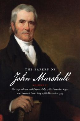 The Papers of John Marshall, Volume II: Correspondence and Papers, July 1788-December 1795, and Account Book, July 1788-December 1795