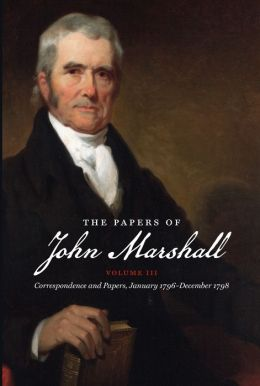 The Papers of John Marshall, Volume III: Correspondence and Papers, January 1796-December 1798