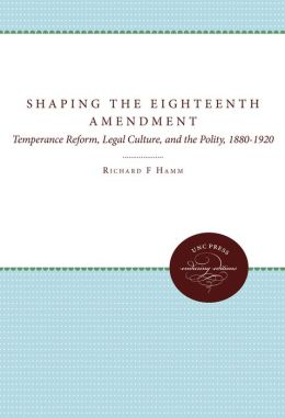 Shaping the Eighteenth Amendment: Temperance Reform, Legal Culture, and the Polity, 1880-1920