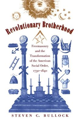 Revolutionary Brotherhood: Freemasonry and the Transformation of the American Social Order, 1730-1840