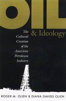 Oil and Ideology: The Cultural Creation of the American Petroleum Industry