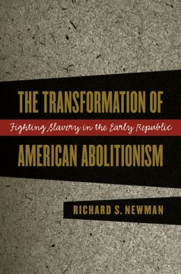 The Transformation of American Abolitionism: Fighting Slavery in the Early Republic