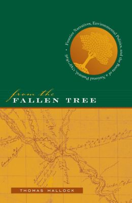 From the Fallen Tree: Frontier Narratives, Environmental Politics, and the Roots of a National Pastoral, 1749-1826