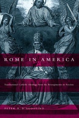 Rome in America: Transnational Catholic Ideology from the Risorgimento to Fascism