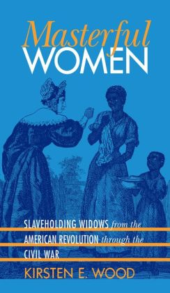 Masterful Women: Slaveholding Widows from the American Revolution through the Civil War