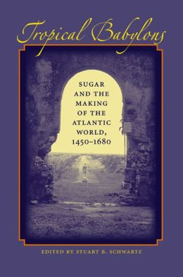 Tropical Babylons: Sugar and the Making of the Atlantic World, 1450-1680