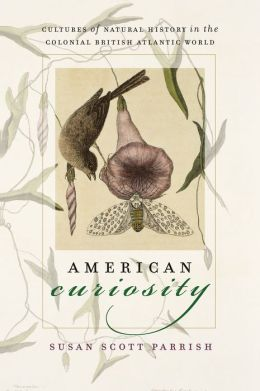 American Curiosity: Cultures of Natural History in the Colonial British Atlantic World