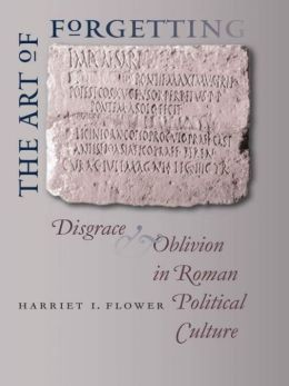 The Art of Forgetting: Disgrace and Oblivion in Roman Political Culture