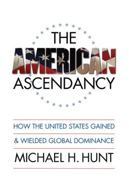 The American Ascendancy: How the United States Gained and Wielded Global Dominance