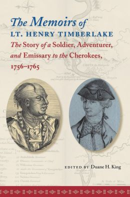 The Memoirs of Lt. Henry Timberlake: The Story of a Soldier, Adventurer, and Emissary to the Cherokees, 1756-1765