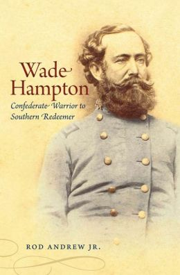 Wade Hampton: Confederate Warrior to Southern Redeemer