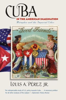 Cuba in the American Imagination: Metaphor and the Imperial Ethos