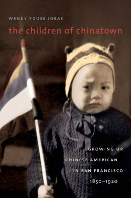 The Children of Chinatown: Growing Up Chinese American in San Francisco, 1850-1920