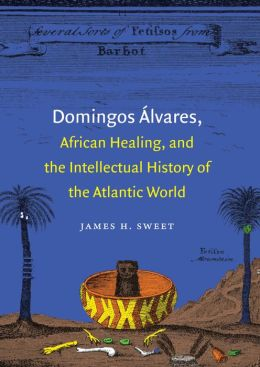 Domingos ?lvares, African Healing, and the Intellectual History of the Atlantic World