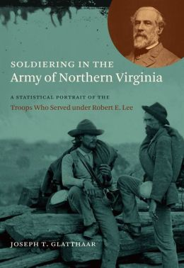 Soldiering in the Army of Northern Virginia: A Statistical Portrait of the Troops Who Served under Robert E. Lee