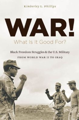 War! What Is It Good For?: Black Freedom Struggles and the U.S. Military from World War II to Iraq