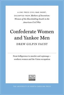 Confederate Women and Yankee Men: A UNC Press Civil War Short, Excerpted from Mothers of Invention: Women of the Slaveholding South in the American Civil War