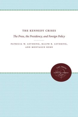 The Kennedy Crises: The Press, the Presidency, and Foreign Policy