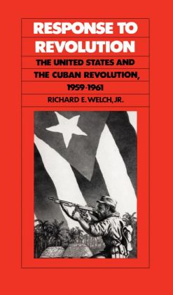 Response to Revolution: The United States and the Cuban Revolution, 1959-1961