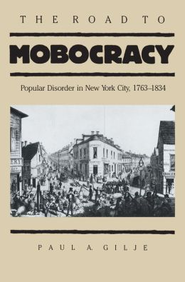 The Road to Mobocracy: Popular Disorder in New York City, 1763-1834