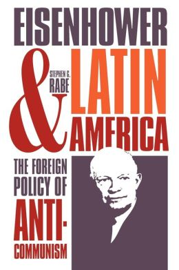 Eisenhower and Latin America: The Foreign Policy of Anticommunism