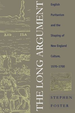 The Long Argument: English Puritanism and the Shaping of New England Culture, 1570-1700