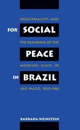For Social Peace in Brazil: Industrialists and the Remaking of the Working Class in São Paulo, 1920-1964
