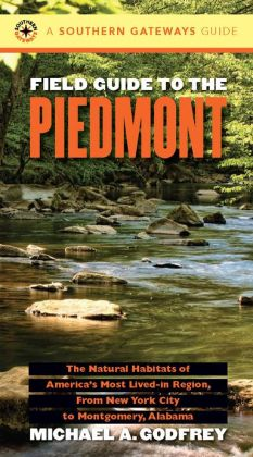 Field Guide to the Piedmont: The Natural Habitats of America's Most Lived-in Region, From New York City to Montgomery, Alabama