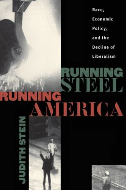 Running Steel, Running America: Race, Economic Policy, and the Decline of Liberalism