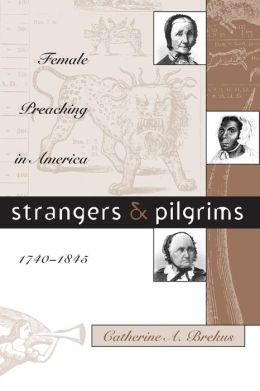 Strangers and Pilgrims: Female Preaching in America, 1740-1845