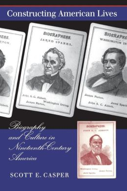 Constructing American Lives: Biography and Culture in Nineteenth-Century America