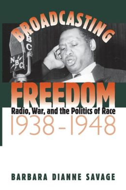 Broadcasting Freedom: Radio, War, and the Politics of Race, 1938-1948