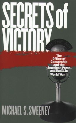 Secrets of Victory: The Office of Censorship and the American Press and Radio in World War II