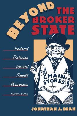 Beyond the Broker State: Federal Policies toward Small Business, 1936-1961